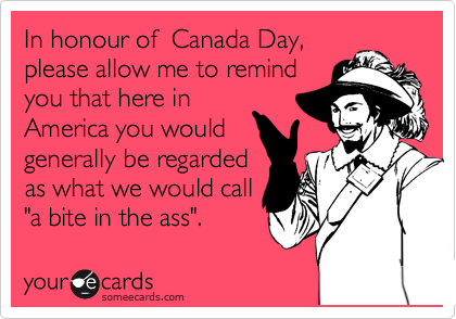 "In honour of  Canada Day, please allow me to remind  you that here in  America you would generally be regarded as what we would call ""a bite in the ass""."