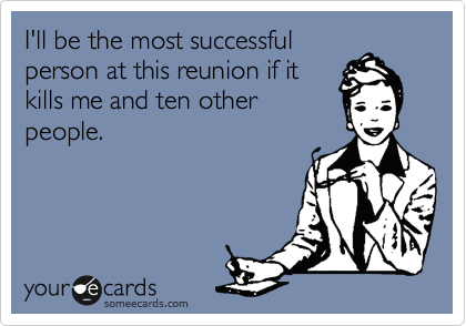 I'll be the most successful person at this reunion if it kills me and ten other people.