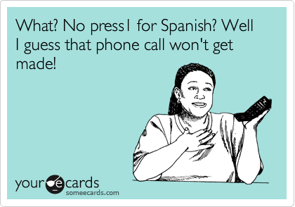 What? No press1 for Spanish? Well I guess that phone call won't get made!
