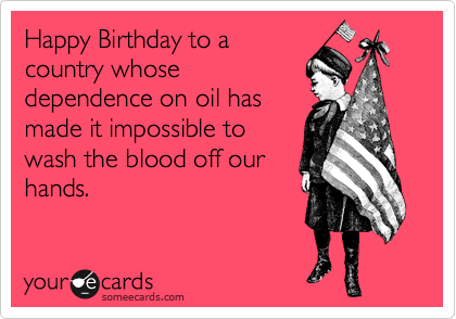 Happy Birthday to a country whose dependence on oil has made it impossible to wash the blood off our hands.