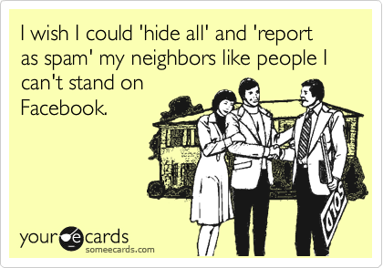 I wish I could 'hide all' and 'report as spam' my neighbors like people I can't stand on Facebook.