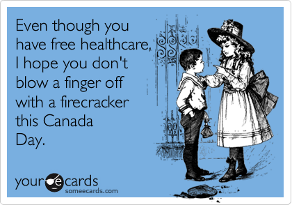 Even though you have free healthcare,  I hope you don't blow a finger off  with a firecracker  this Canada Day.