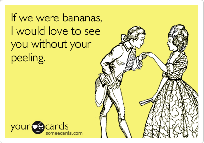 If we were bananas, I would love to see you without your peeling.