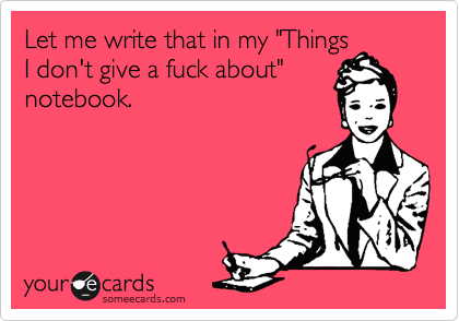 "Let me write that in my ""Things I don't give a fuck about"" notebook."