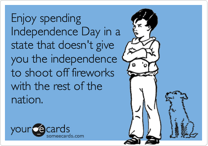 Enjoy spending Independence Day in a state that doesn't give you the independence to shoot off fireworks with the rest of the nation.