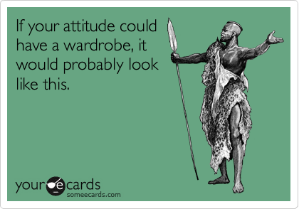 If your attitude could have a wardrobe, it would probably look  like this.
