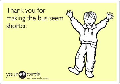 Thank you for making the bus seem shorter.