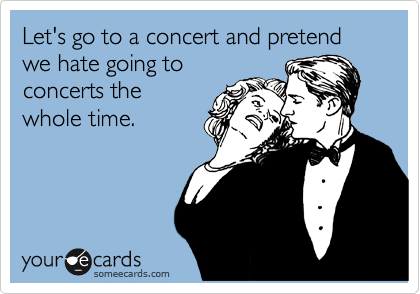 Let's go to a concert and pretend we hate going to concerts the whole time.
