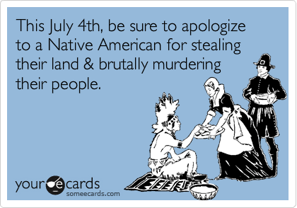 This July 4th, be sure to apologize to a Native American for stealing their land & brutally murdering their people.