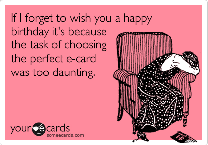 If I forget to wish you a happy birthday it's because the task of choosing the perfect e-card was too daunting.
