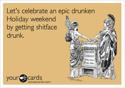 Let's celebrate an epic drunken Holiday weekend by getting shitface drunk.