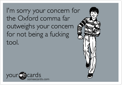 I'm sorry your concern for the Oxford comma far outweighs your concern for not being a fucking tool.