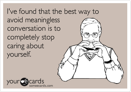 I've found that the best way to avoid meaningless conversation is to completely stop caring about yourself.