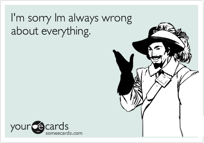 I'm sorry Im always wrong about everything.