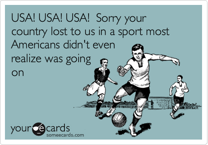 USA! USA! USA!  Sorry your country lost to us in a sport most Americans didn't even realize was going on