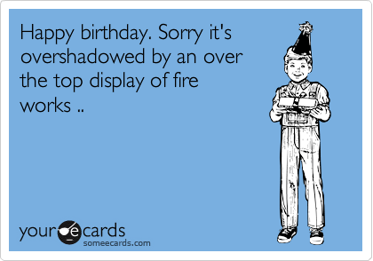 Happy birthday. Sorry it's overshadowed by an over the top display of fire works ..