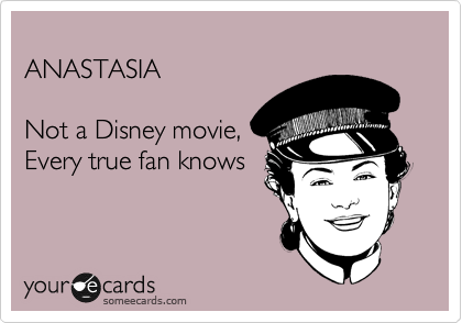 ANASTASIA  Not a Disney movie, Every true fan knows