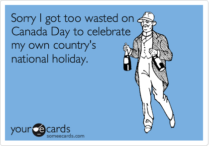 Sorry I got too wasted on Canada Day to celebrate my own country's national holiday.