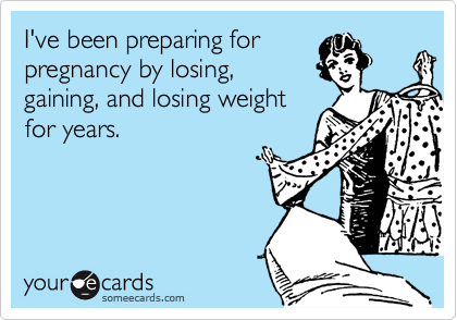 I've been preparing for pregnancy by losing, gaining, and losing weight for years.