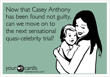 Now that Casey Anthony has been found not guilty, can we move on to the next sensational quasi-celebrity trial?