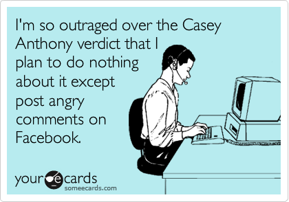I'm so outraged over the Casey Anthony verdict that I plan to do nothing about it except post angry comments on Facebook.