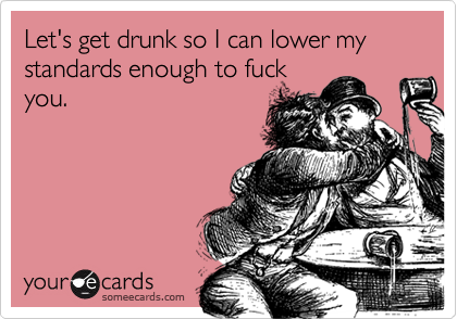 Let's get drunk so I can lower my standards enough to fuck you.