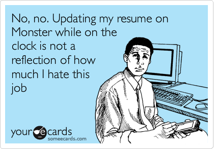No, no. Updating my resume on Monster while on the clock is not a reflection of how much I hate this job