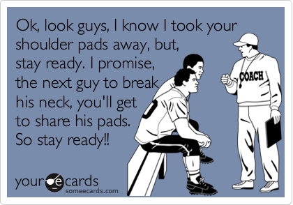 Ok, look guys, I know I took your shoulder pads away, but, stay ready. I promise, the next guy to break his neck, you'll get to share his pads. So stay ready!!