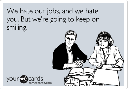 We hate our jobs, and we hate you. But we're going to keep on smiling.