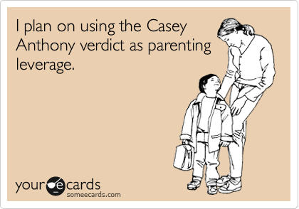 I plan on using the Casey Anthony verdict as parenting leverage.