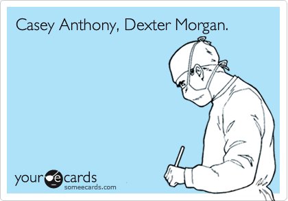 Casey Anthony, Dexter Morgan.