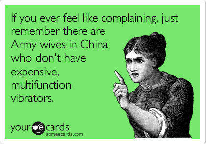 If you ever feel like complaining, just remember there are Army wives in China who don't have expensive, multifunction vibrators.