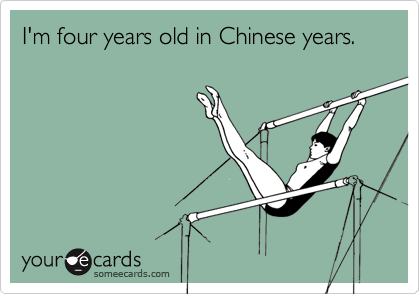 I'm four years old in Chinese years.