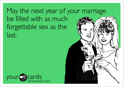 May the next year of your marriage be filled with as much forgettable sex as the last.