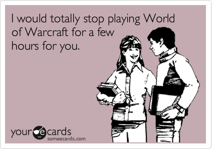 I would totally stop playing World of Warcraft for a few hours for you.