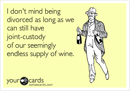 I don't mind being divorced as long as we can still have joint-custody of our seemingly endless supply of wine.
