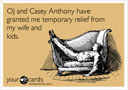 OJ and Casey Anthony have granted me temporary relief from my wife and kids.