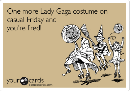 One more Lady Gaga costume on casual Friday and you're fired!