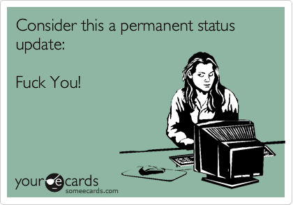 Consider this a permanent status update:  Fuck You!