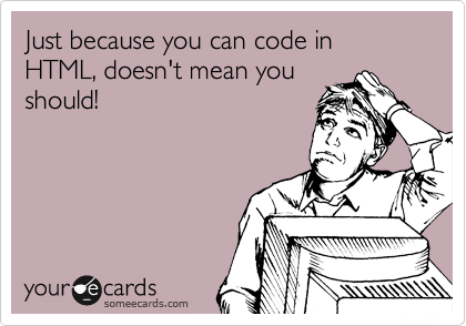 Just because you can code in HTML, doesn't mean you should!