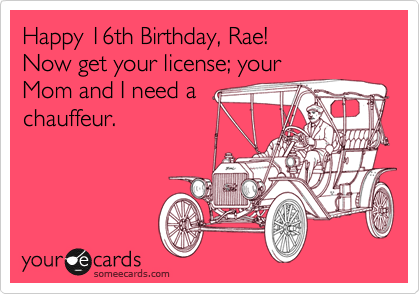 Happy 16th Birthday Rae Now Get Your License Mom And I Need