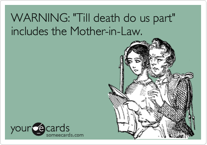 "WARNING: ""Till death do us part"" includes the Mother-in-Law."