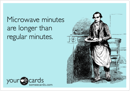 Microwave minutes are longer than regular minutes.