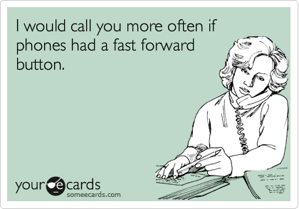 I would call you more often if phones had a fast forward button.