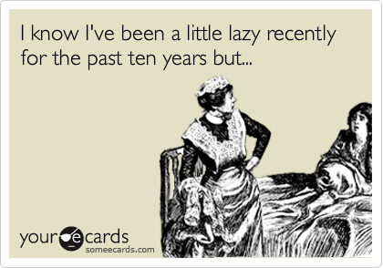 I know I've been a little lazy recently for the past ten years but...