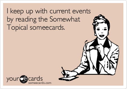 I keep up with current events by reading the Somewhat Topical someecards.