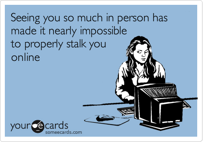 Seeing you so much in person has made it nearly impossible to properly stalk you online