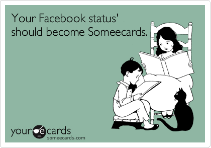 Your Facebook status' should become Someecards.