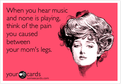 When you hear music and none is playing, think of the pain you caused between your mom's legs.