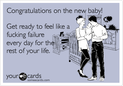 Congratulations on the new baby!  Get ready to feel like a fucking failure every day for the rest of your life.